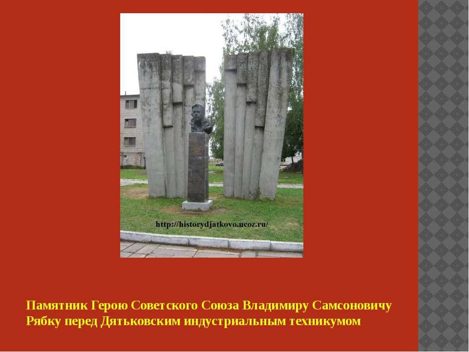 Памятник Герою Советского Союза Владимиру Самсоновичу Рябку перед Дятьковским...