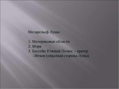 Мегарельеф Луны:  1. Материковые области 2. Моря 3. Бассейн Южный Полюс – кр...