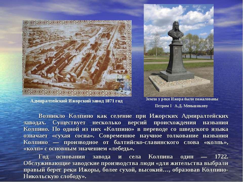 Возникло Колпино как селение при Ижорских Адмиралтейских заводах. Существует ...