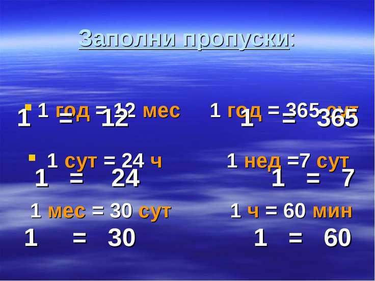 Заполни пропуски: 1 год = 12 мес 1 год = 365 сут 1 сут = 24 ч 1 нед =7 сут 1 ...