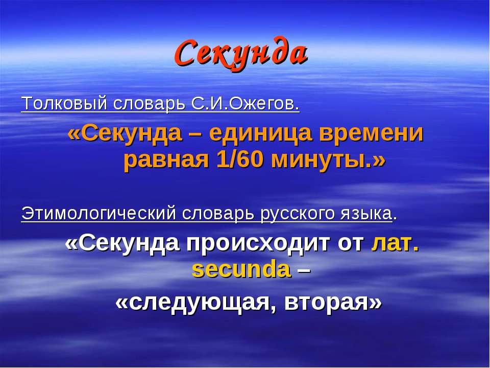 Секунда Толковый словарь С.И.Ожегов. «Секунда – единица времени равная 1/60 м...