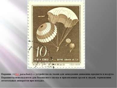 Парашю т (фр.parachute)— устройство из ткани для замедления движения предме...