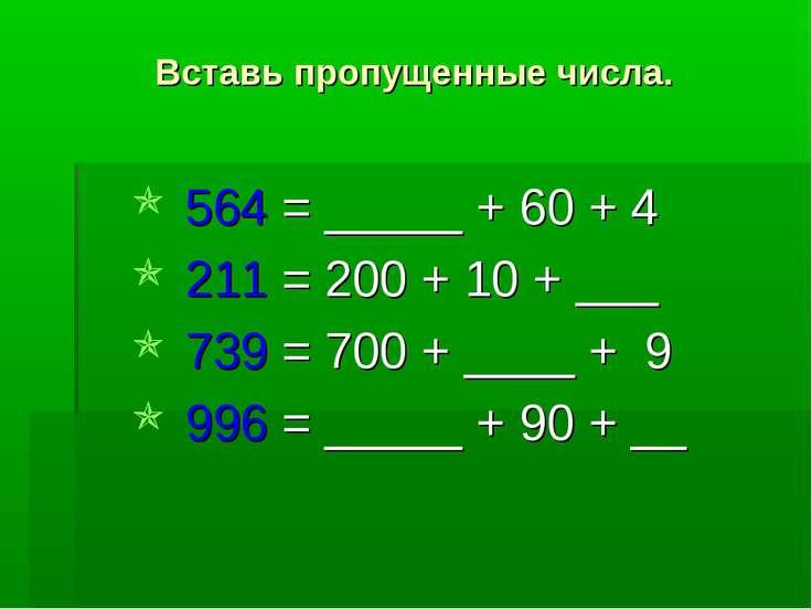 Вставь пропущенные числа. 564 = _____ + 60 + 4 211 = 200 + 10 + ___ 739 = 700...
