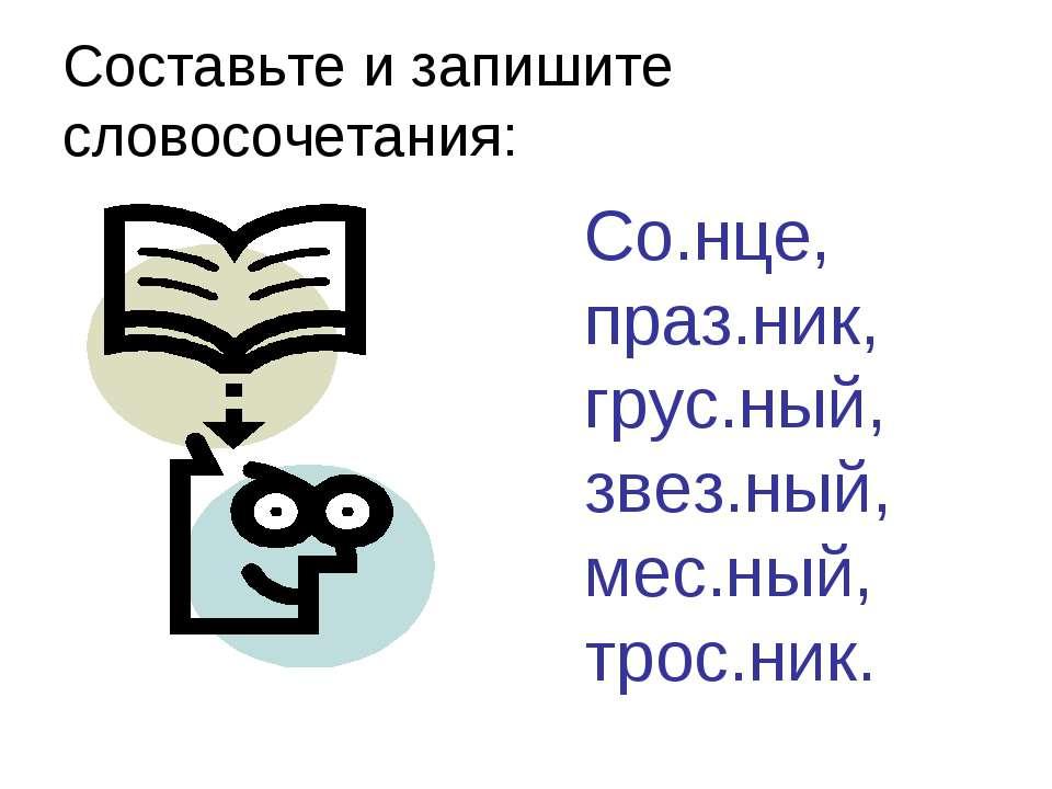 Составьте и запишите словосочетания: Со.нце, праз.ник, грус.ный, звез.ный, ме...
