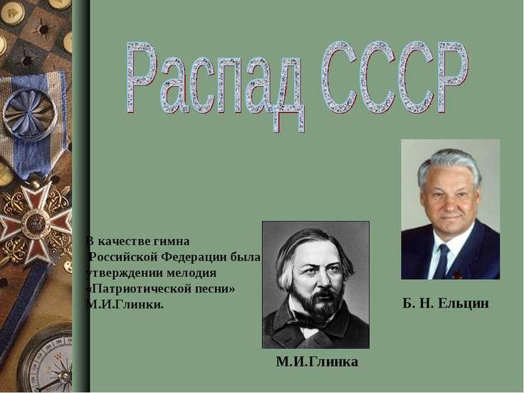 Б. Н. Ельцин М.И.Глинка В качестве гимна Российской Федерации была утверждени...