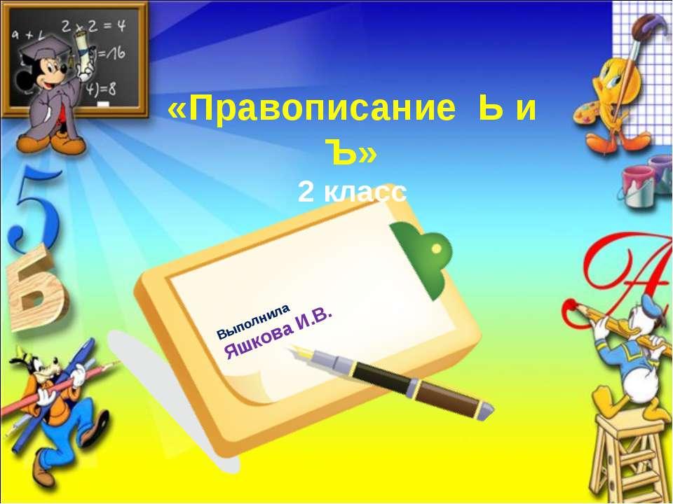 «Правописание Ь и Ъ» 2 класс Выполнила Яшкова И.В.