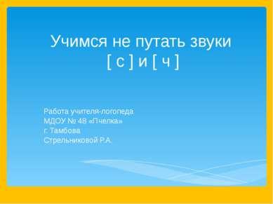 Учимся не путать звуки [ с ] и [ ч ] Работа учителя-логопеда МДОУ № 48 «Пчелк...