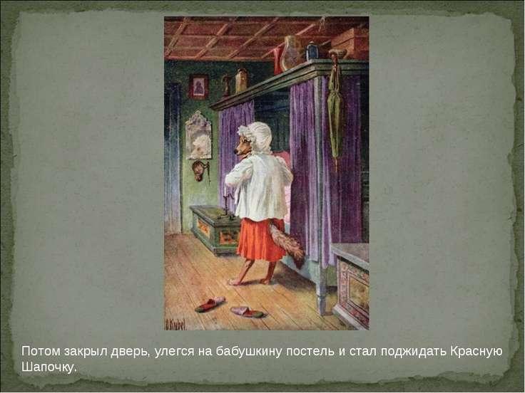 Потом закрыл дверь, улегся на бабушкину постель и стал поджидать Красную Шапо...