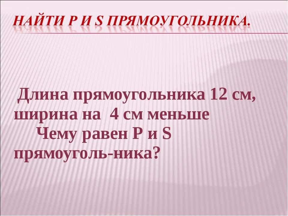 Длина прямоугольника 12 см, ширина на 4 см меньше Чему равен Р и S прямоуголь...