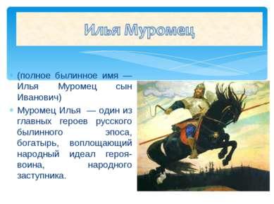 (полное былинное имя — Илья Муромец сын Иванович) Муромец Илья — один из глав...