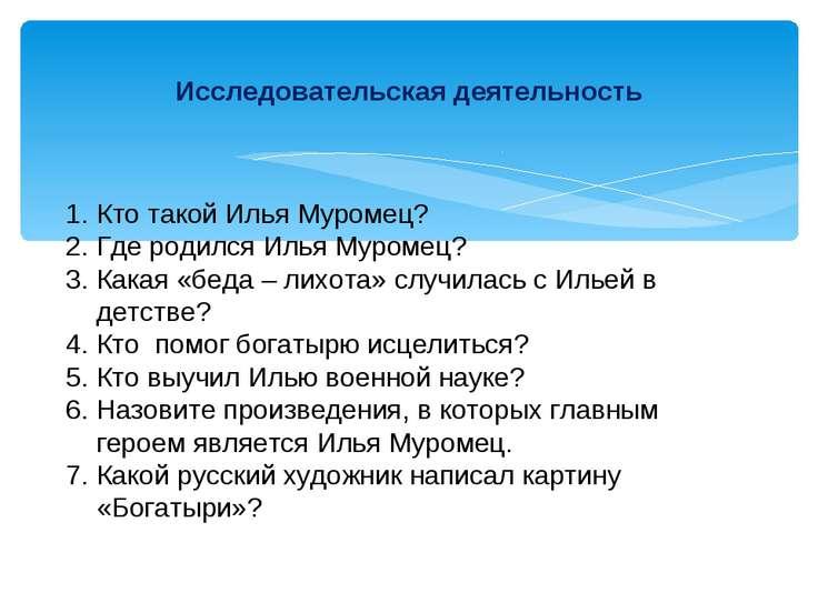 Исследовательская деятельность Кто такой Илья Муромец? 2. Где родился Илья Му...