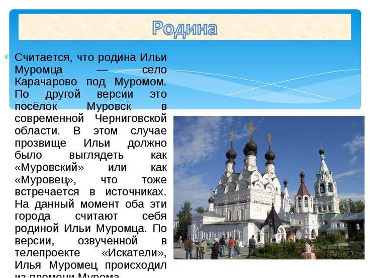 Считается, что родина Ильи Муромца — село Карачарово под Муромом. По другой в...
