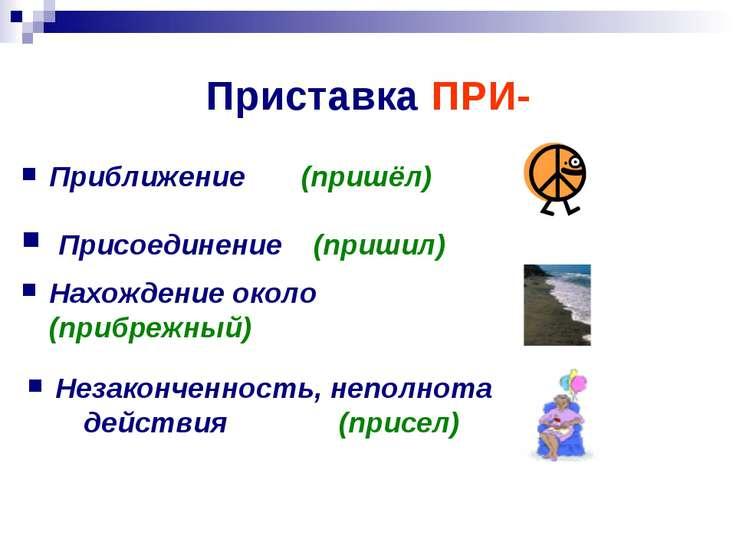 Приставка ПРИ- Незаконченность, неполнота действия (присел) Приближение (приш...