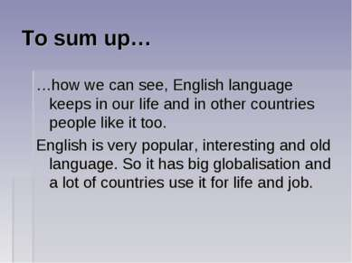 To sum up… …how we can see, English language keeps in our life and in other c...