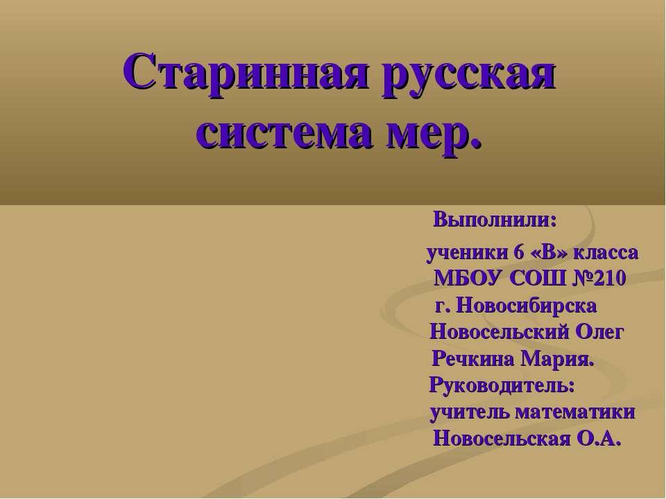 Старинная русская система мер. Выполнили: ученики 6 «В» класса МБОУ СОШ №210 ...