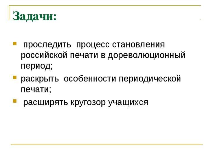 Задачи: проследить процесс становления российской печати в дореволюционный пе...