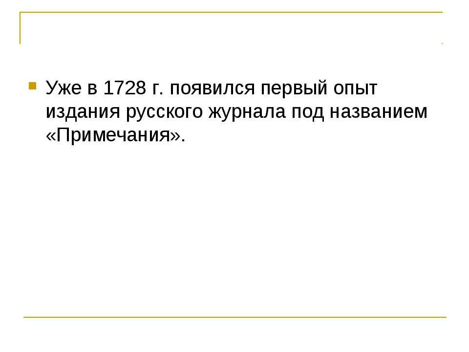 Уже в 1728 г. появился первый опыт издания русского журнала под названием «Пр...