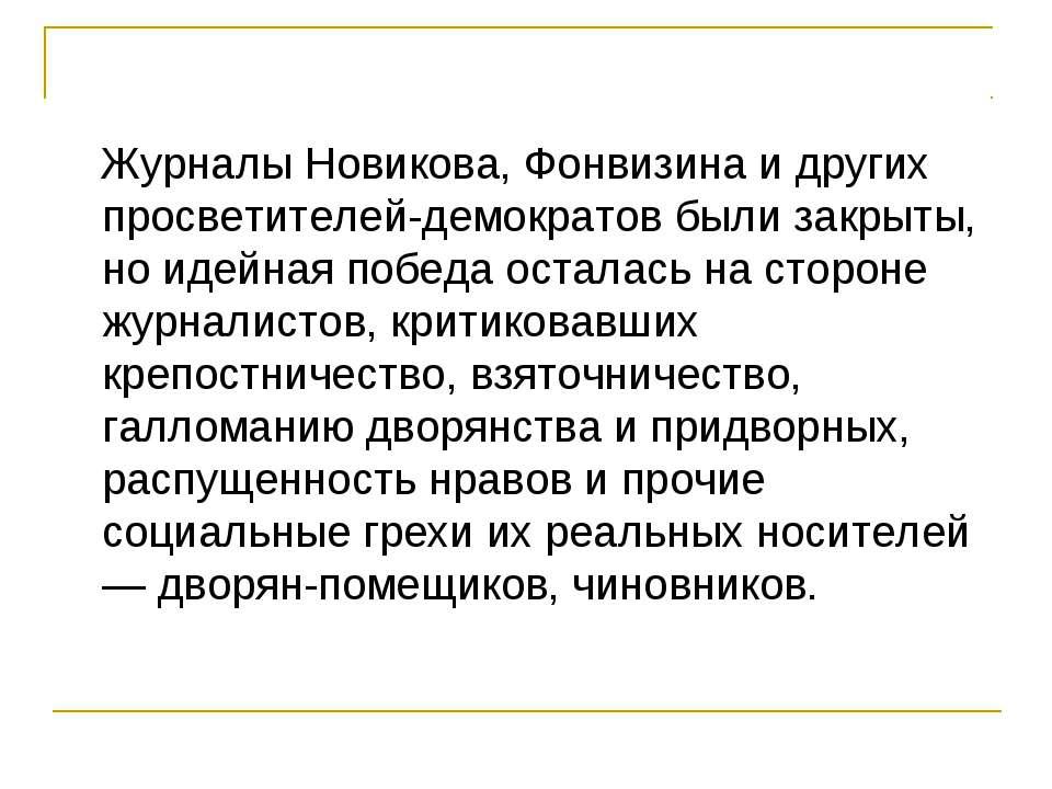 Журналы Новикова, Фонвизина и других просветителей-демократов были закрыты, н...