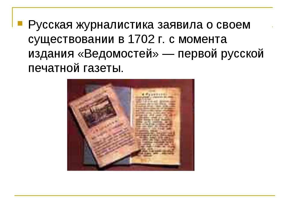 Русская журналистика заявила о своем существовании в 1702 г. с момента издани...