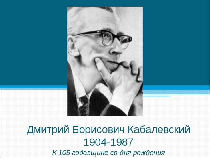 Дмитрий Борисович Кабалевский 1904-1987 К 105 годовщине со дня рождения