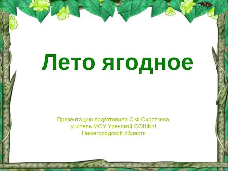 Лето ягодное Презентацию подготовила С.Ф.Сироткина, учитель МОУ Уренской СОШ№...