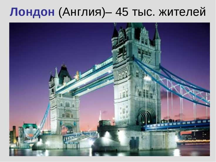 Лондон (Англия)– 45 тыс. жителей