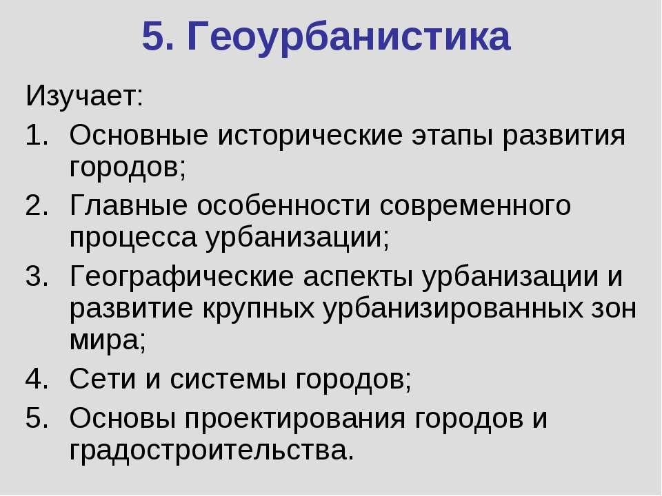 5. Геоурбанистика Изучает: Основные исторические этапы развития городов; Глав...