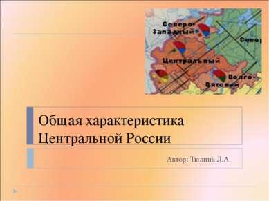 Общая характеристика Центральной России Автор: Тюлина Л.А.