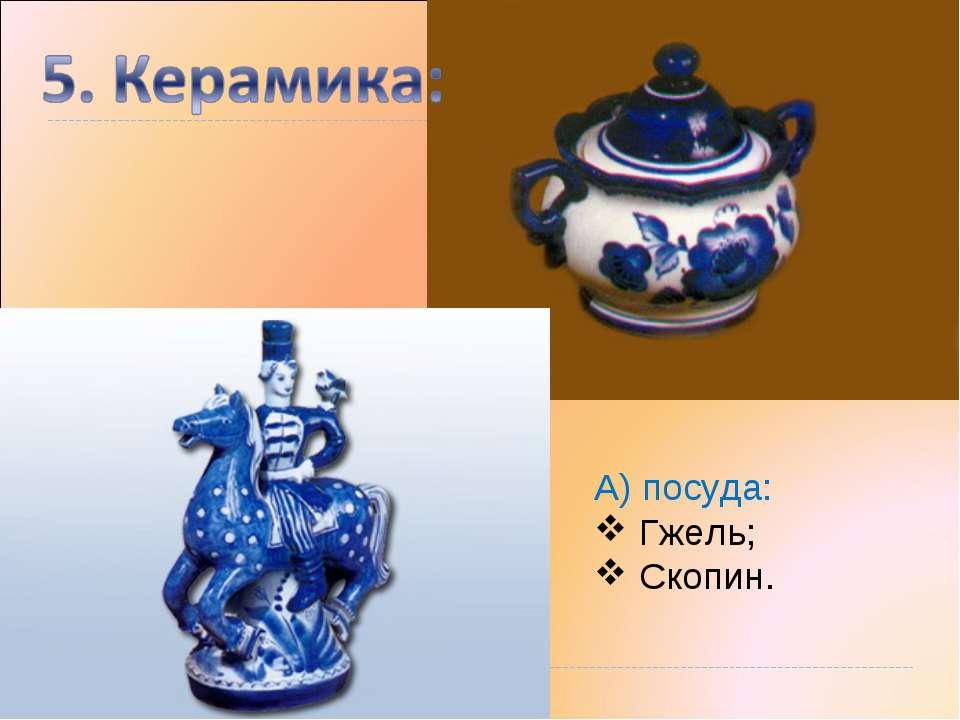 А) посуда: Гжель; Скопин.