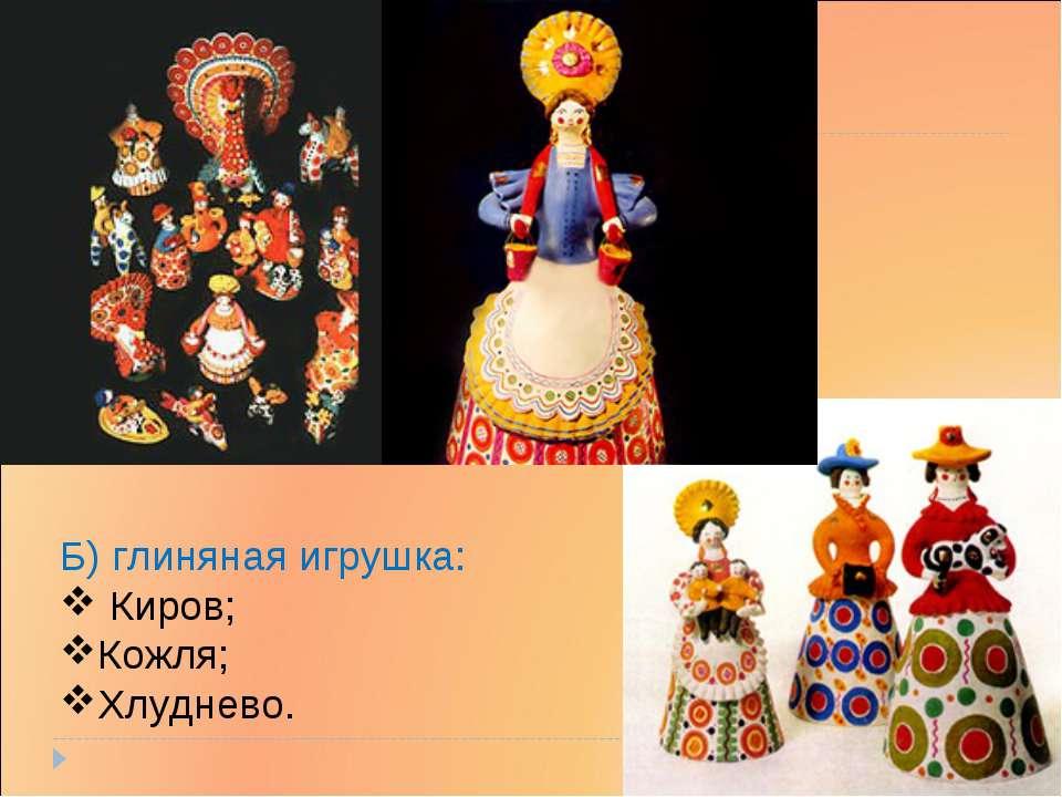 Б) глиняная игрушка: Киров; Кожля; Хлуднево.