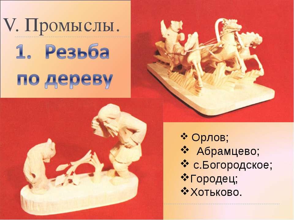 V. Промыслы. Орлов; Абрамцево; с.Богородское; Городец; Хотьково.