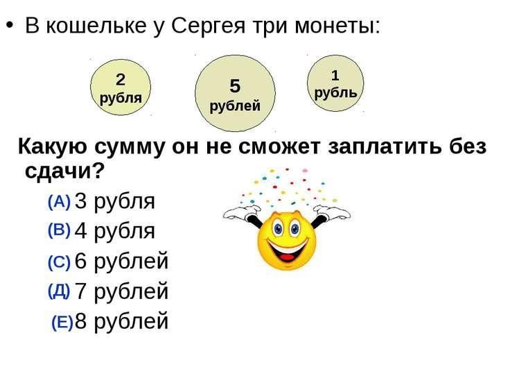 В кошельке у Сергея три монеты: Какую сумму он не сможет заплатить без сдачи?...