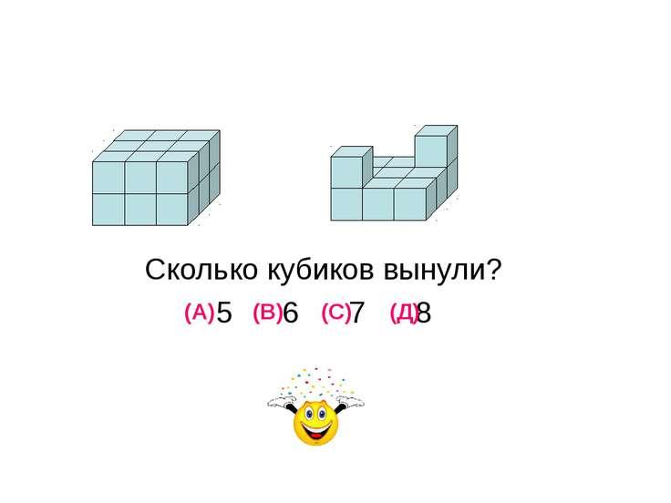 Сколько кубиков вынули? 5 6 7 8 (А) (В) (С) (Д)