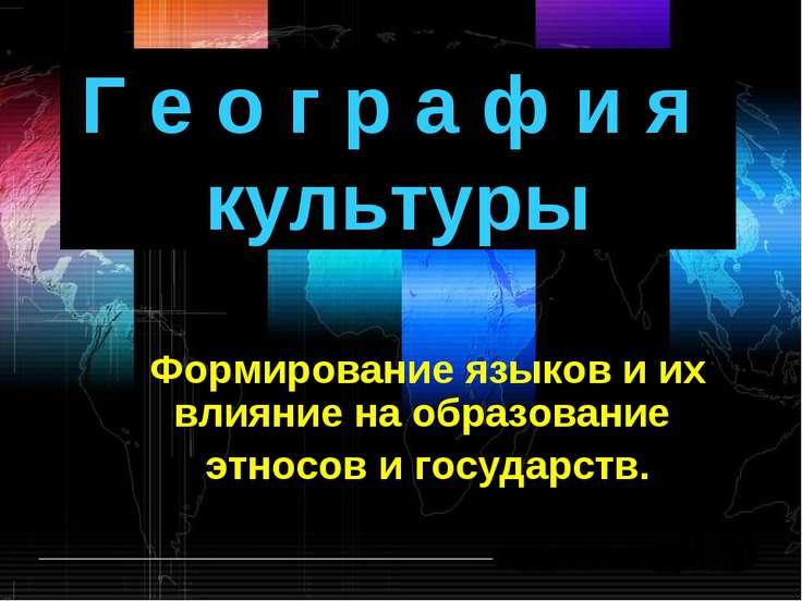 Г е о г р а ф и я культуры Формирование языков и их влияние на образование эт...