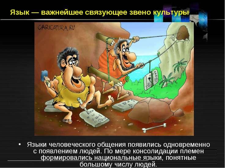 Язык — важнейшее связующее звено культуры Языки человеческого общения появили...