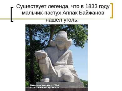 Существует легенда, что в 1833 году мальчик-пастух Аппак Байжанов нашёл уголь.