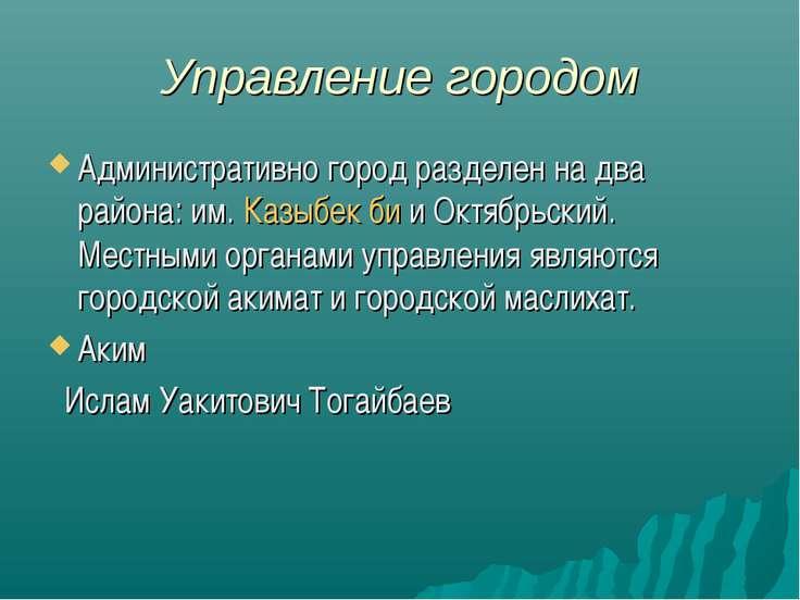 Управление городом Административно город разделен на два района: им. Казыбек ...