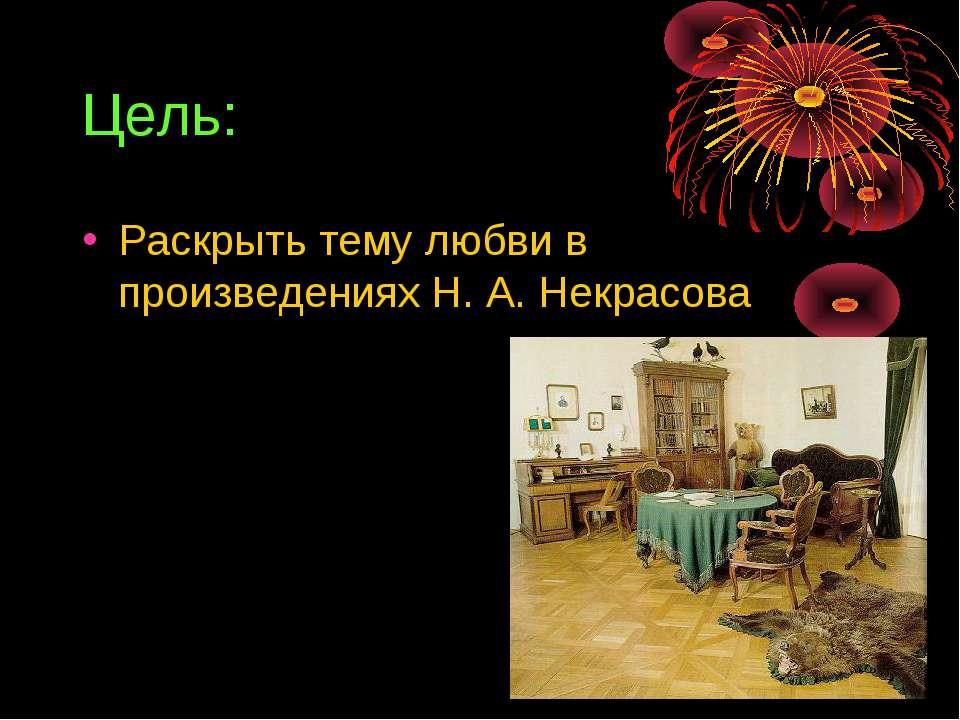 Цель: Раскрыть тему любви в произведениях Н. А. Некрасова