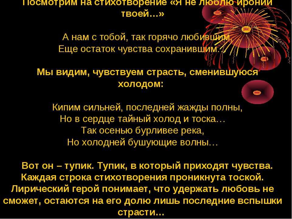Посмотрим на стихотворение «Я не люблю иронии твоей…» А нам с тобой, так горя...