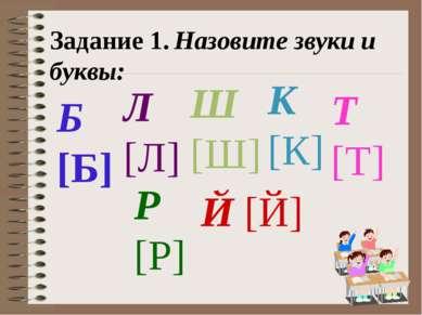 Задание 1. Назовите звуки и буквы: Б [Б] Л [Л] Ш [Ш] К [К] Т [Т] Р [Р] Й [Й]