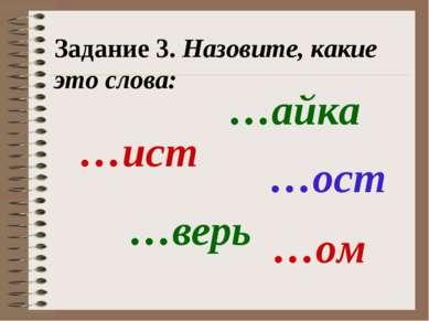Задание 3. Назовите, какие это слова: …ист …ост …верь …ом …айка