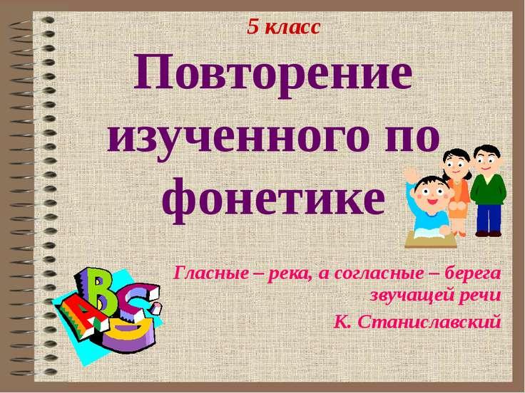 Повторение изученного по фонетике Гласные – река, а согласные – берега звучащ...