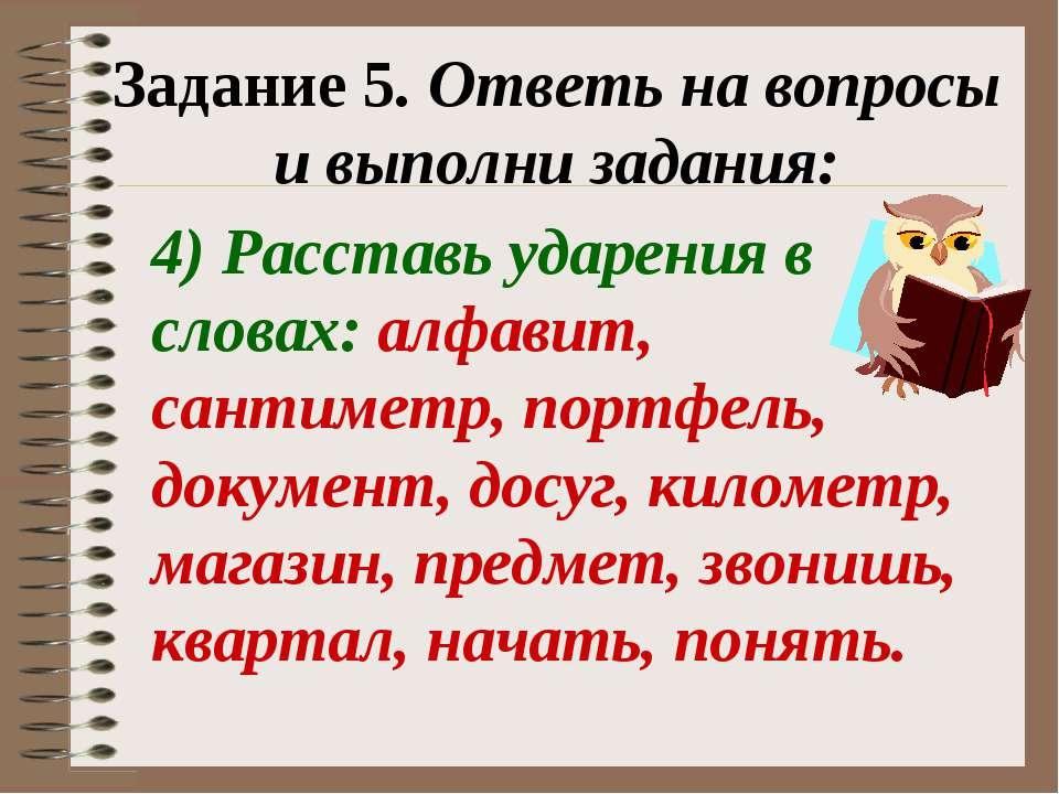 Задание 5. Ответь на вопросы и выполни задания: 4) Расставь ударения в словах...