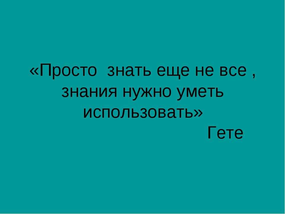 «Просто знать еще не все , знания нужно уметь использовать» Гете