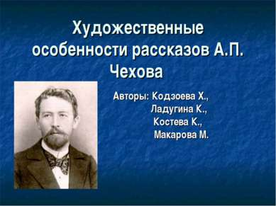 Художественные особенности рассказов А.П. Чехова Авторы: Кодзоева Х., Ладугин...