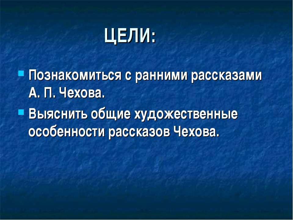 ЦЕЛИ: Познакомиться с ранними рассказами А. П. Чехова. Выяснить общие художес...
