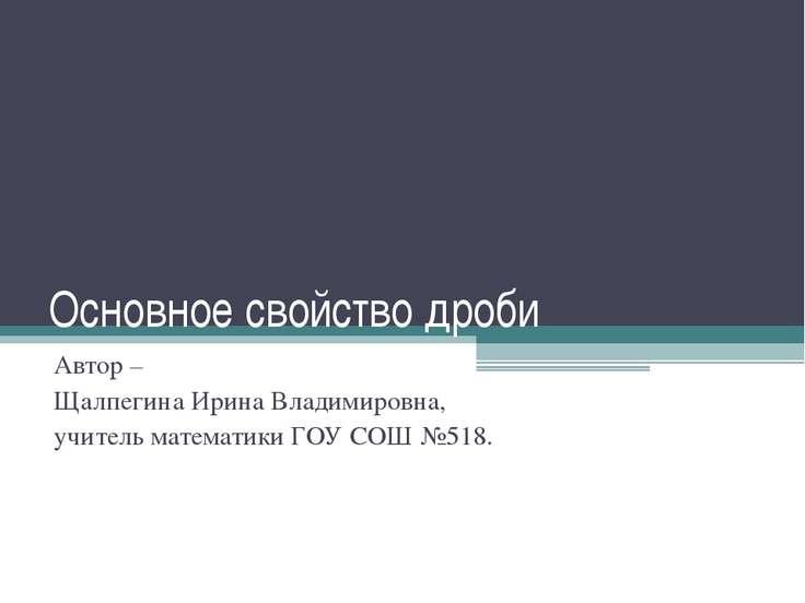 Основное свойство дроби Автор – Щалпегина Ирина Владимировна, учитель математ...