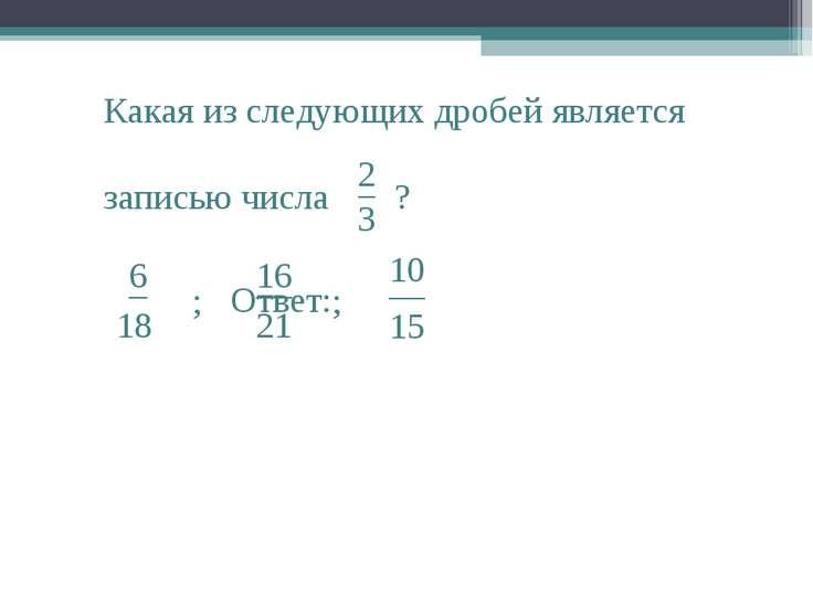 2 3 Какая из следующих дробей является записью числа − ? ; ; Ответ: