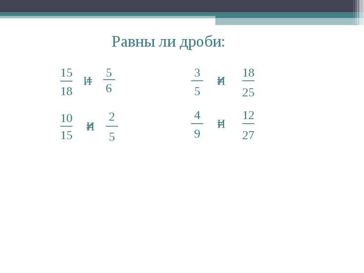 Равны ли дроби: И = = И И И ≠ ≠