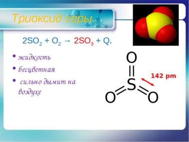 Триоксид серы. жидкость бесцветная сильно дымит на воздухе 2SO2 + O2 → 2SO3 + Q.